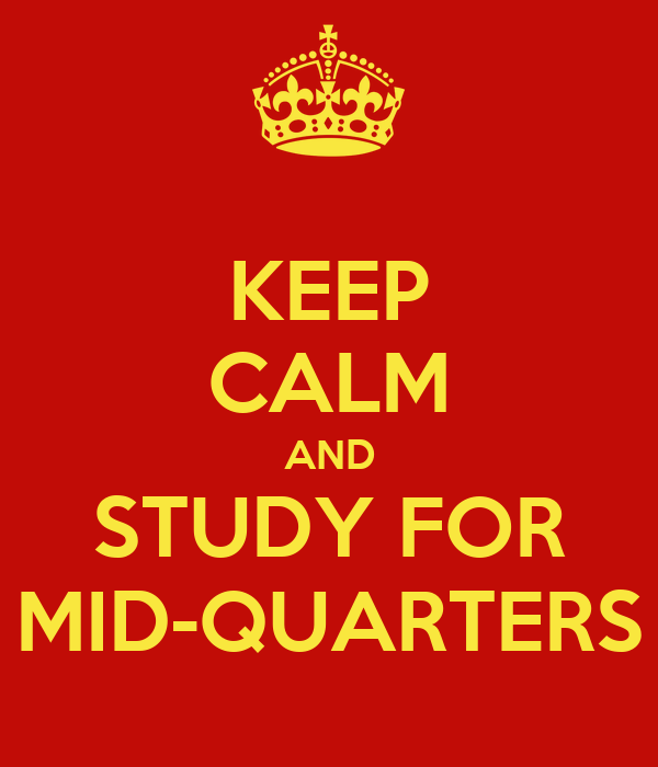 KEEP CALM AND STUDY FOR MID-QUARTERS