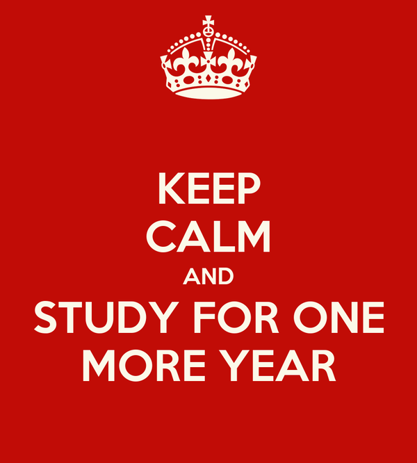 KEEP CALM AND STUDY FOR ONE MORE YEAR