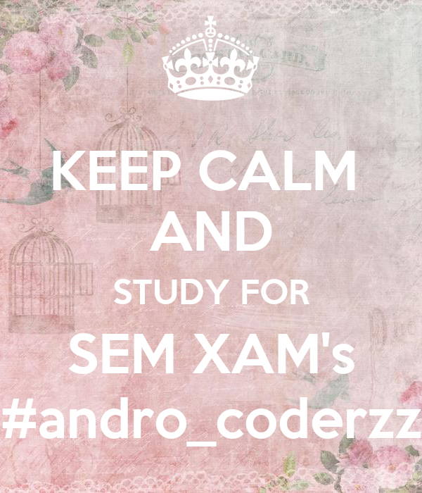 KEEP CALM  AND STUDY FOR SEM XAM's #andro_coderzz