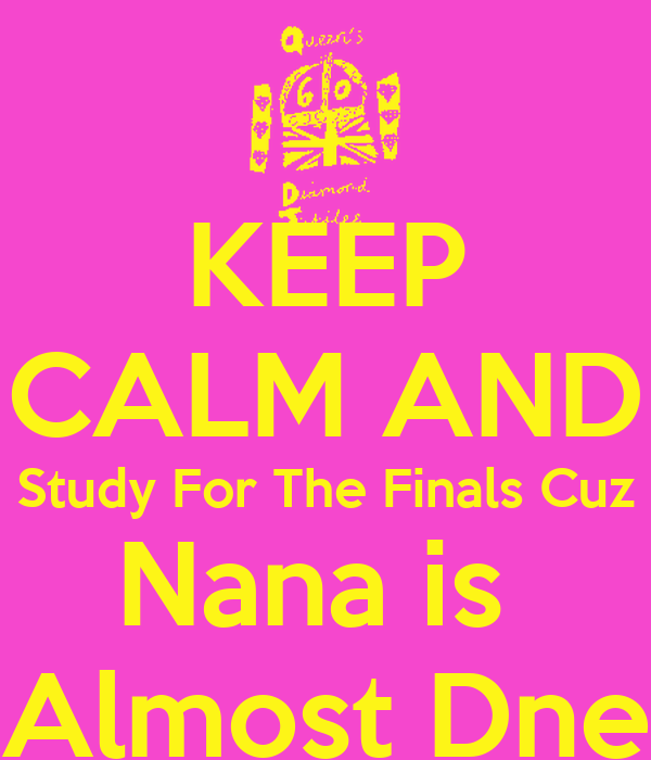 KEEP CALM AND Study For The Finals Cuz Nana is  Almost Dne