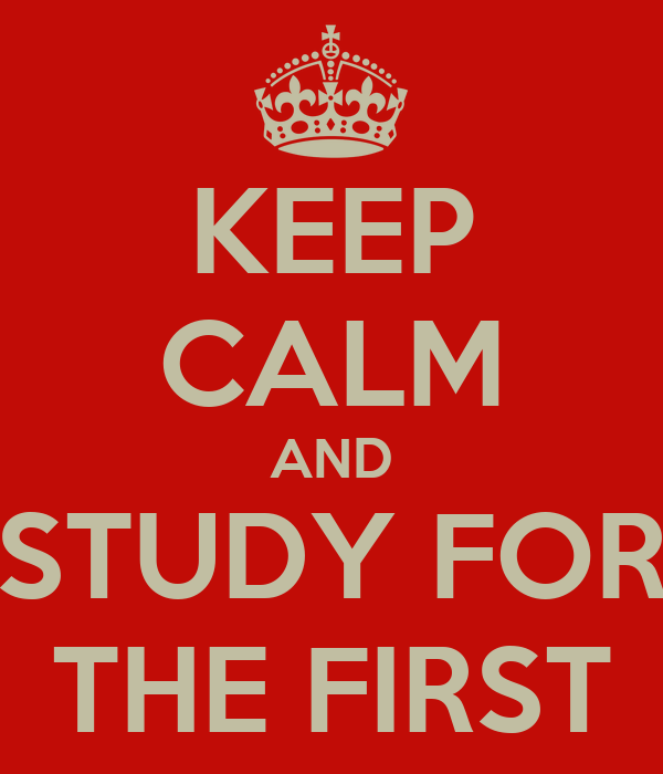 KEEP CALM AND STUDY FOR THE FIRST