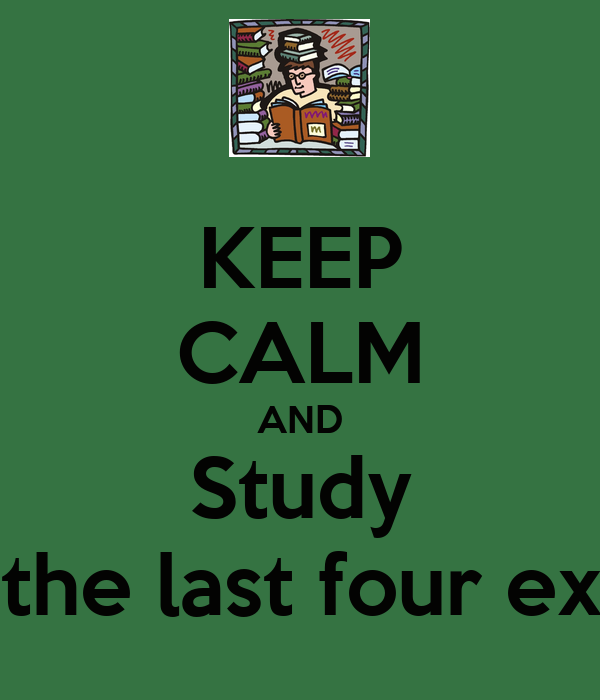 KEEP CALM AND Study For the last four exams