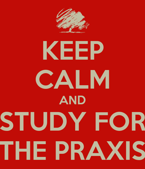 KEEP CALM AND STUDY FOR THE PRAXIS