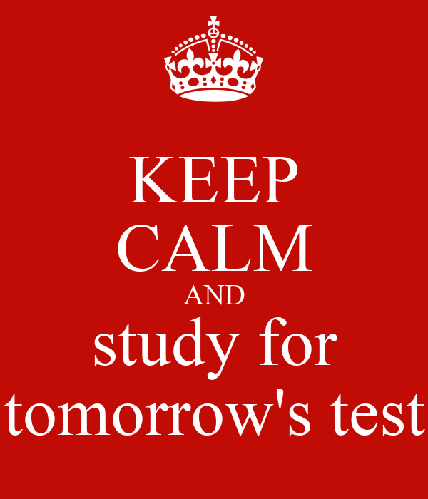 KEEP CALM AND study for tomorrow's test