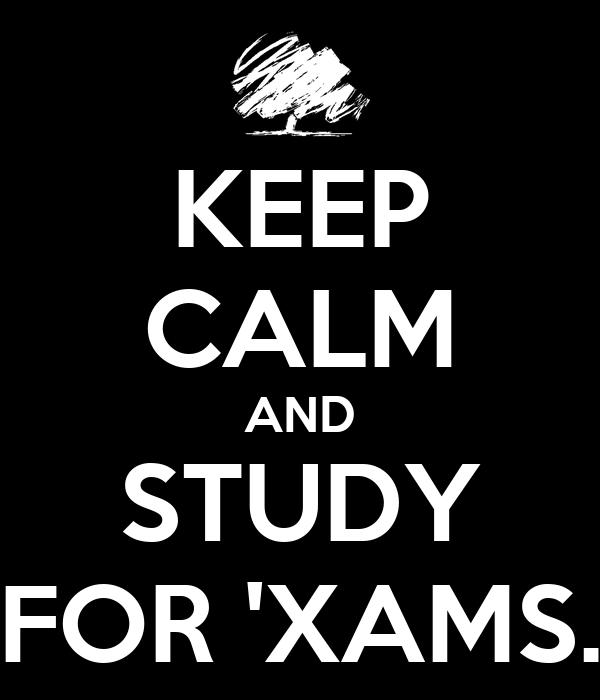 KEEP CALM AND STUDY FOR 'XAMS.