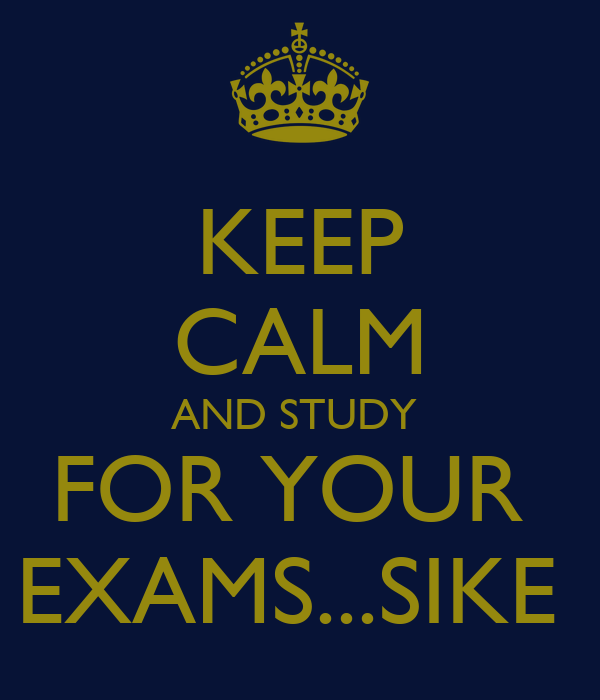 KEEP CALM AND STUDY  FOR YOUR  EXAMS...SIKE