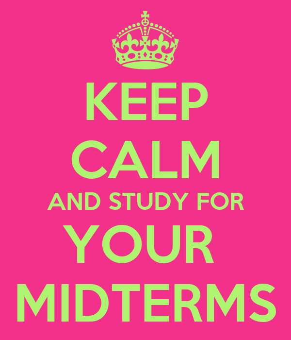 KEEP CALM AND STUDY FOR YOUR  MIDTERMS