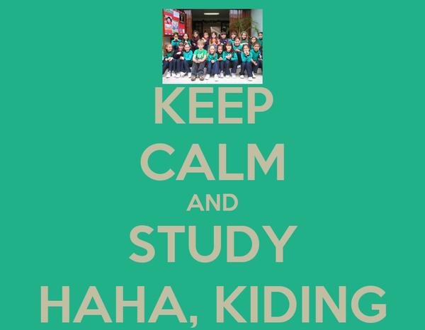 KEEP CALM AND STUDY HAHA, KIDING