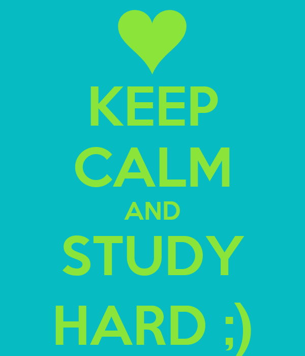 KEEP CALM AND STUDY HARD ;)