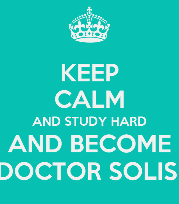 KEEP CALM AND STUDY HARD AND BECOME DOCTOR SOLIS!
