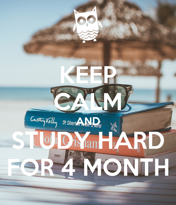 KEEP CALM AND STUDY HARD FOR 4 MONTH