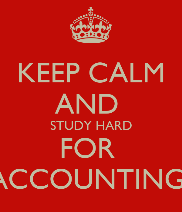 KEEP CALM AND  STUDY HARD FOR  ACCOUNTING!