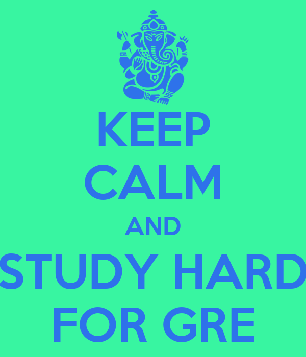 KEEP CALM AND STUDY HARD FOR GRE