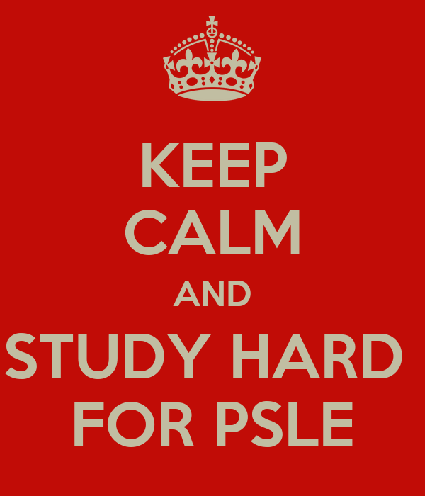 KEEP CALM AND STUDY HARD  FOR PSLE