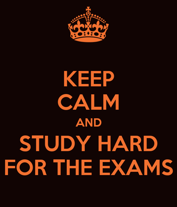 KEEP CALM AND STUDY HARD FOR THE EXAMS