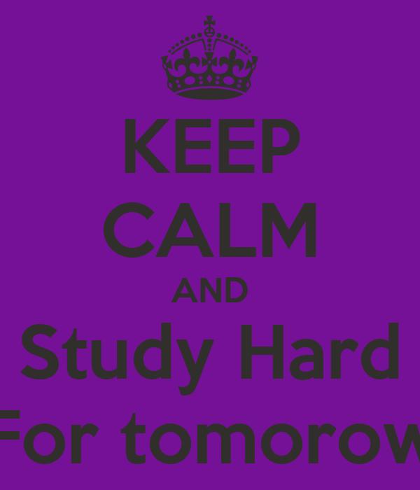 KEEP CALM AND Study Hard For tomorow