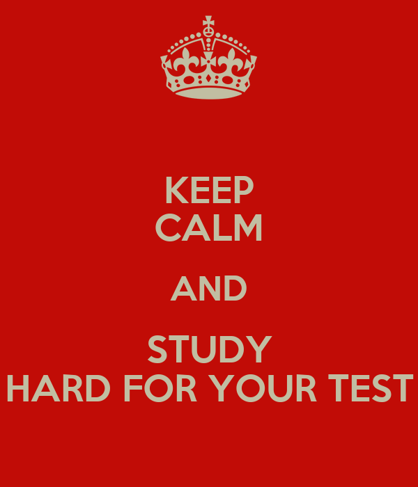KEEP CALM AND STUDY HARD FOR YOUR TEST