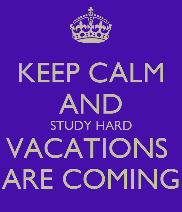 KEEP CALM AND STUDY HARD VACATIONS  ARE COMING