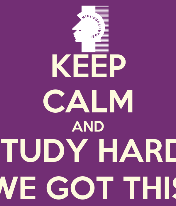 KEEP CALM AND STUDY HARD; WE GOT THIS