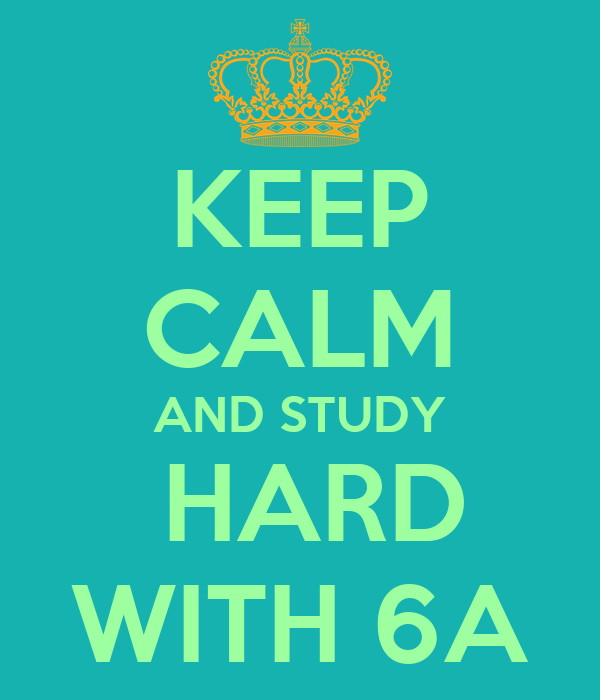 KEEP CALM AND STUDY  HARD WITH 6A