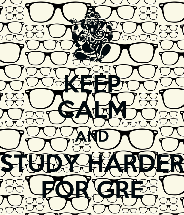 KEEP CALM AND STUDY HARDER FOR GRE