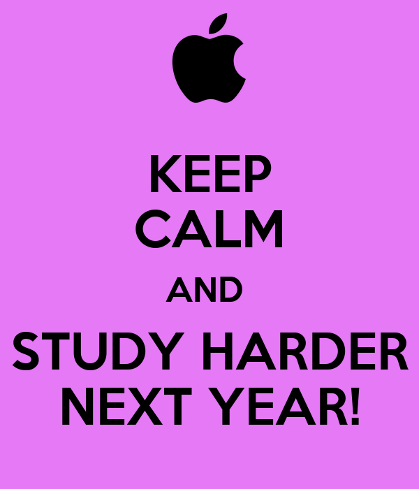 KEEP CALM AND  STUDY HARDER NEXT YEAR!