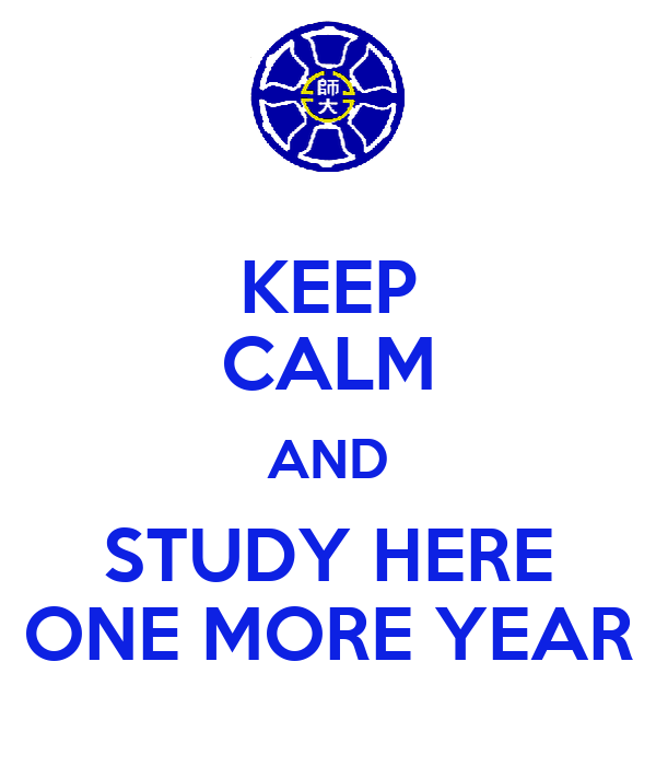 KEEP CALM AND STUDY HERE ONE MORE YEAR