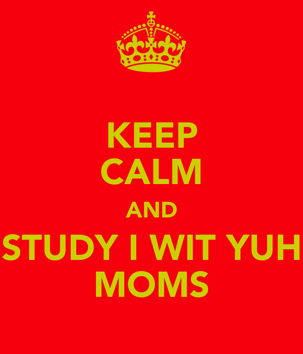 KEEP CALM AND STUDY I WIT YUH MOMS