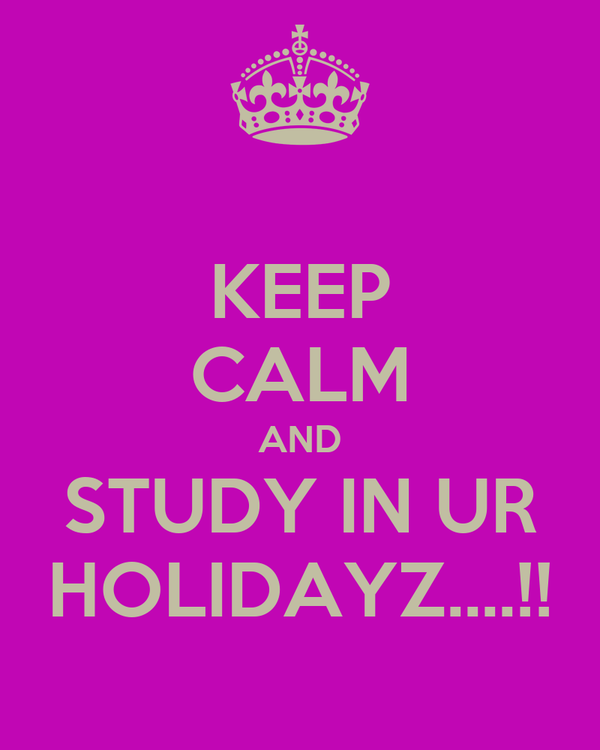 KEEP CALM AND STUDY IN UR HOLIDAYZ....!!