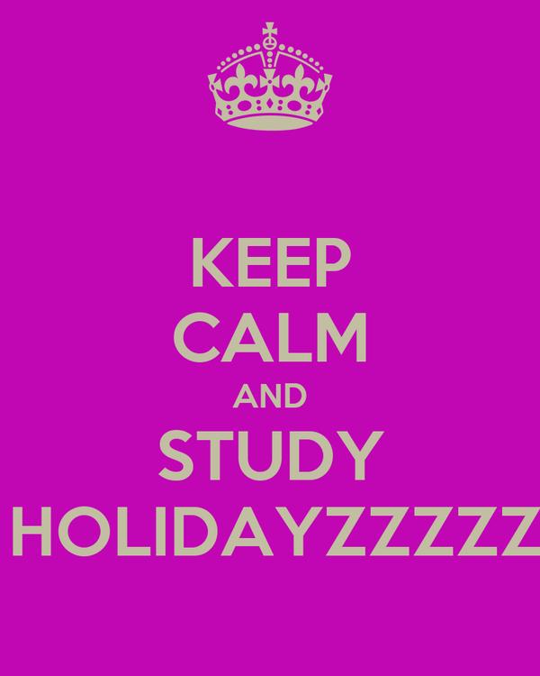 KEEP CALM AND STUDY IN UR HOLIDAYZZZZZZ......!!!