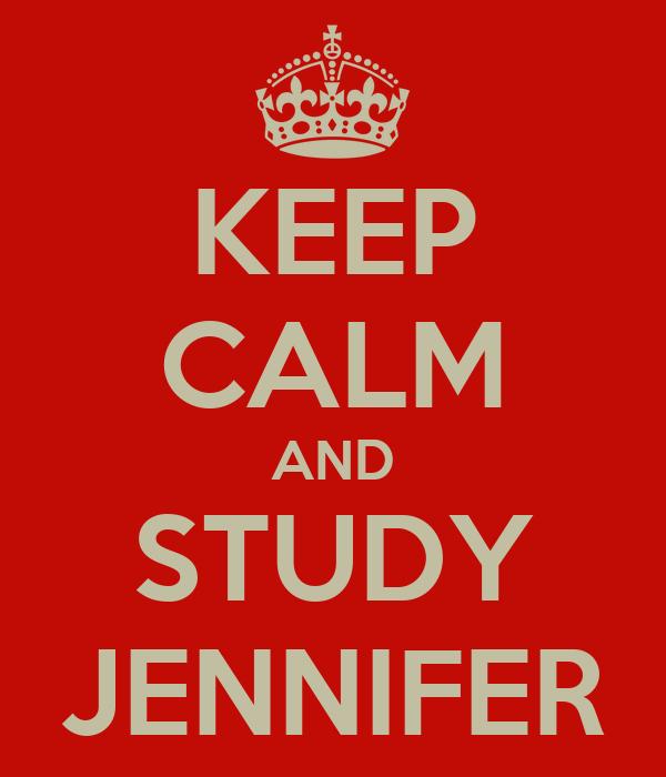 KEEP CALM AND STUDY JENNIFER