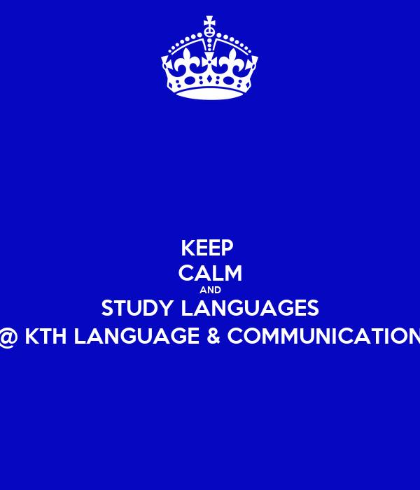 KEEP  CALM AND STUDY LANGUAGES @ KTH LANGUAGE & COMMUNICATION