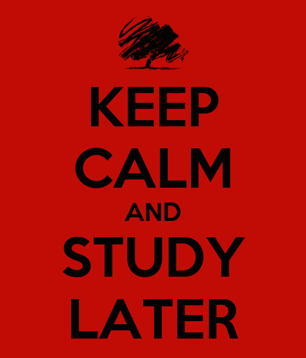 KEEP CALM AND STUDY LATER