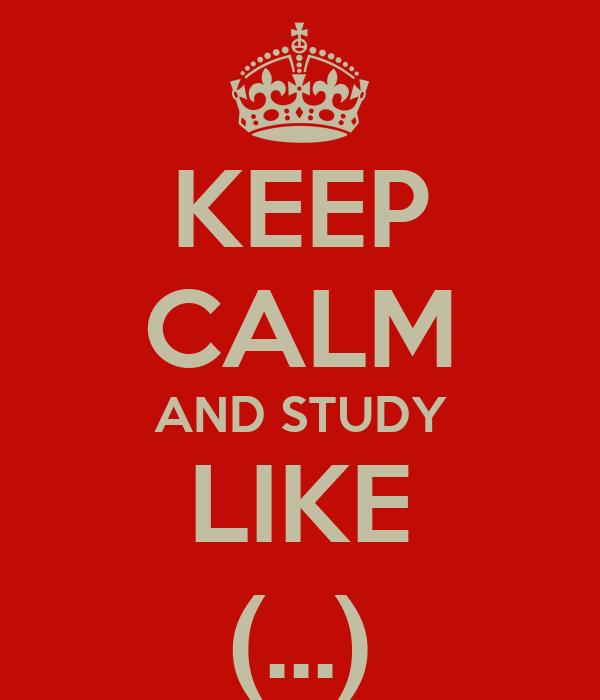 KEEP CALM AND STUDY LIKE (...)