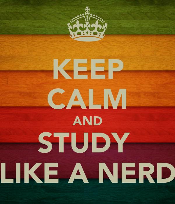KEEP CALM AND STUDY  LIKE A NERD