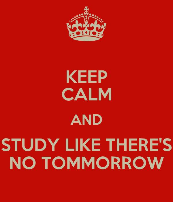 KEEP CALM AND STUDY LIKE THERE'S NO TOMMORROW