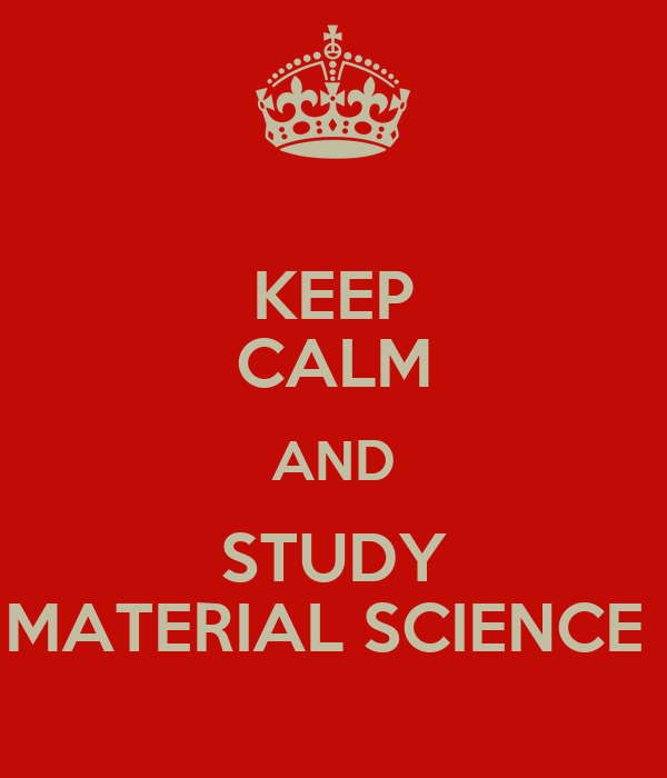 KEEP CALM AND STUDY MATERIAL SCIENCE