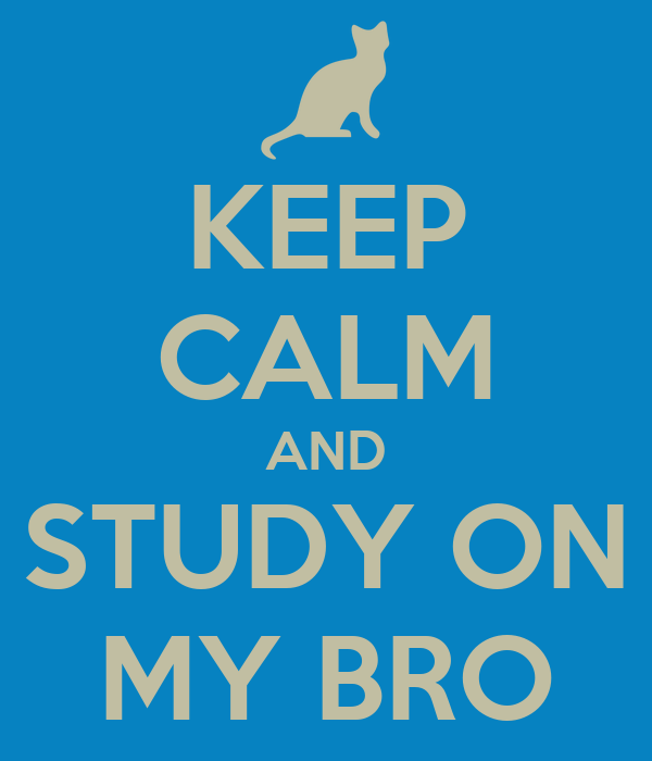 KEEP CALM AND STUDY ON MY BRO
