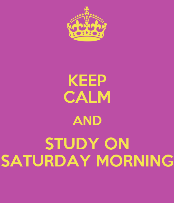 KEEP CALM AND STUDY ON SATURDAY MORNING