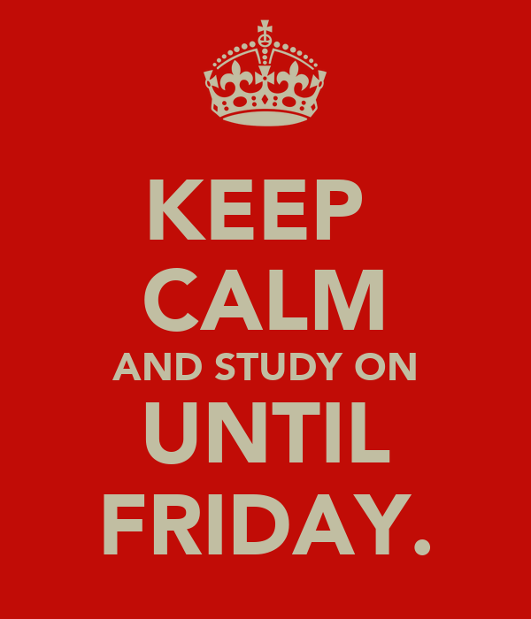KEEP  CALM AND STUDY ON UNTIL FRIDAY.