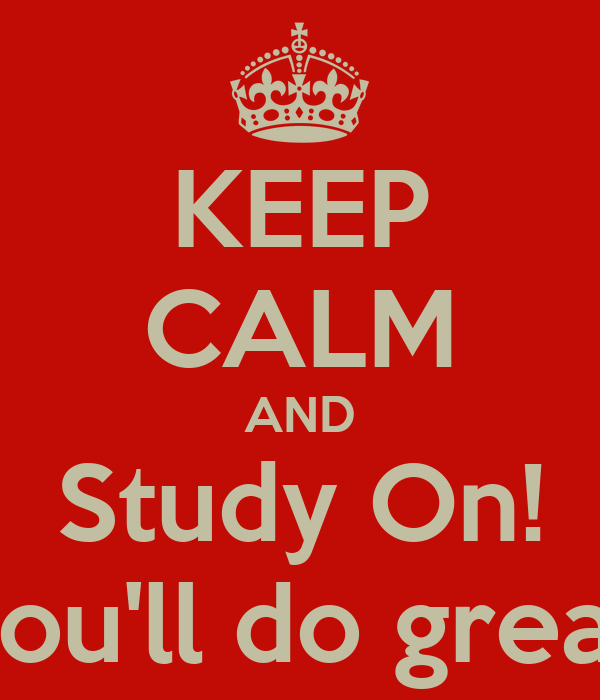 KEEP CALM AND Study On! You'll do great!