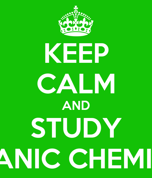 KEEP CALM AND STUDY ORGANIC CHEMISTRY