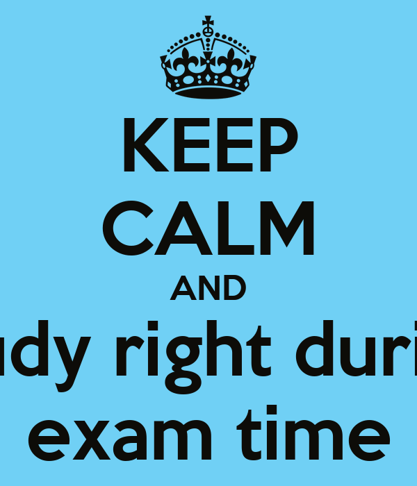 KEEP CALM AND study right during exam time