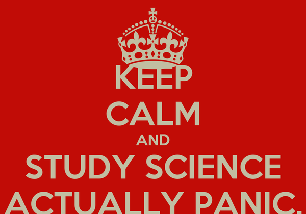 KEEP CALM AND STUDY SCIENCE ACTUALLY PANIC.