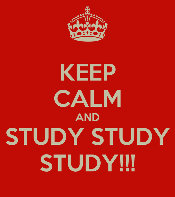 KEEP CALM AND STUDY STUDY STUDY!!!