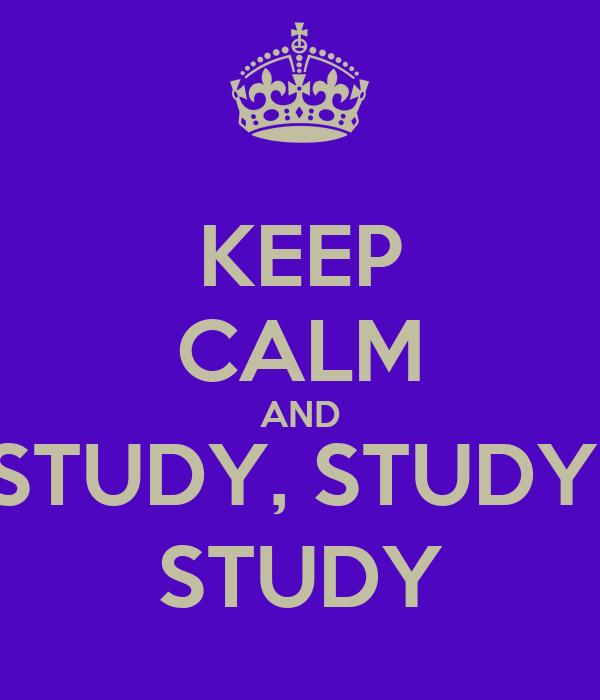 KEEP CALM AND STUDY, STUDY, STUDY