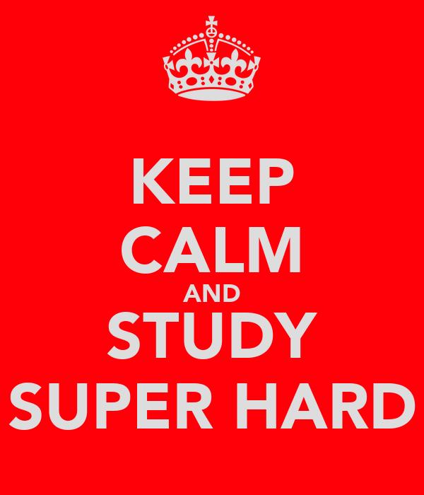 KEEP CALM AND STUDY SUPER HARD