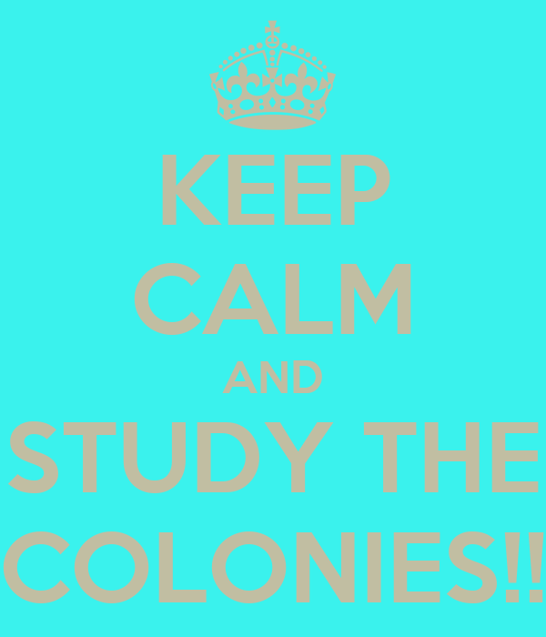 KEEP CALM AND STUDY THE COLONIES!!