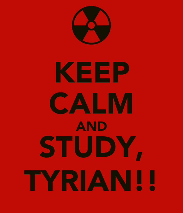 KEEP CALM AND STUDY, TYRIAN!!