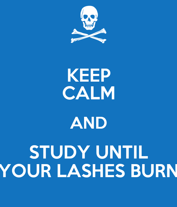 KEEP CALM AND STUDY UNTIL YOUR LASHES BURN
